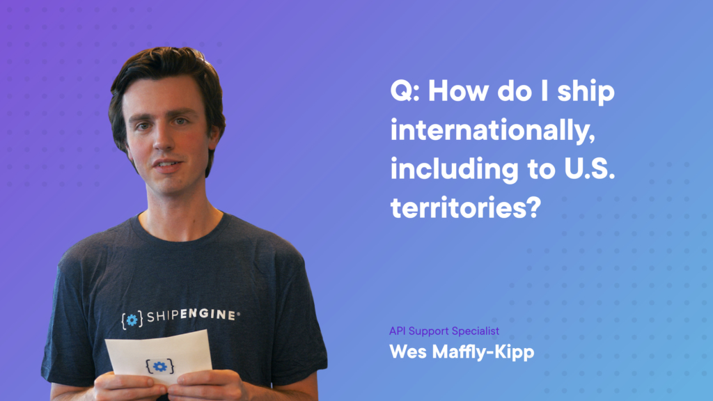 Q7: How do I ship internationally in ShipEngine, including to U.S. territories?